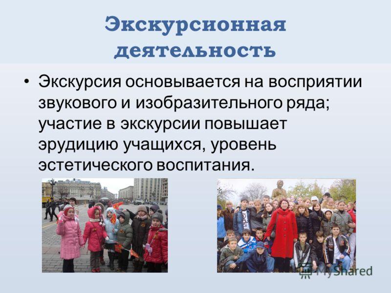 Экскурсионная деятельность Экскурсия основывается на восприятии звукового и изобразительного ряда; участие в экскурсии повышает эрудицию учащихся, уровень эстетического воспитания.