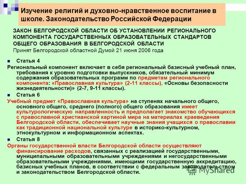 ЗАКОН БЕЛГОРОДСКОЙ ОБЛАСТИ ОБ УСТАНОВЛЕНИИ РЕГИОНАЛЬНОГО КОМПОНЕНТА ГОСУДАРСТВЕННЫХ ОБРАЗОВАТЕЛЬНЫХ СТАНДАРТОВ ОБЩЕГО ОБРАЗОВАНИЯ В БЕЛГОРОДСКОЙ ОБЛАСТИ Принят Белгородской областной Думой 21 июня 2006 года Статья 4 Региональный компонент включает в