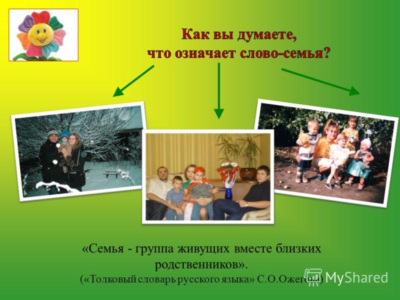 «Семья - группа живущих вместе близких родственников». («Толковый словарь русского языка» С.О.Ожегова)