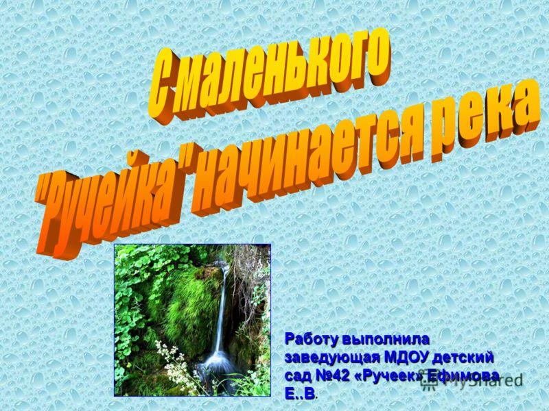 Работу выполнила заведующая МДОУ детский сад 42 «Ручеек» Ефимова Е..В.
