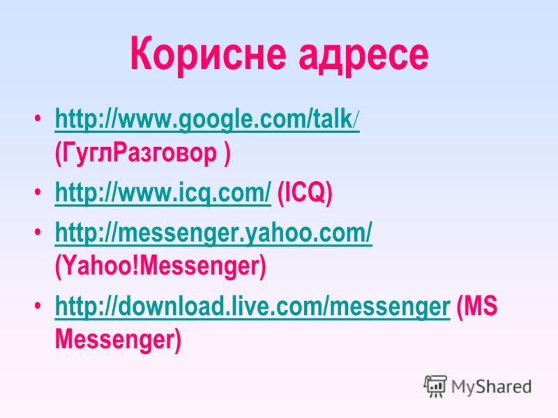 Корисне адресе http://www.google.com/talk / (ГуглРазговор ) http://www.google.com/talk / http://www.icq.com/ (ICQ) http://www.icq.com/ http://messenger.yahoo.com/ (Yahoo!Messenger) http://messenger.yahoo.com/ http://download.live.com/messenger (MS Me