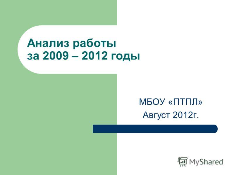 Анализ работы за 2009 – 2012 годы МБОУ «ПТПЛ» Август 2012г.