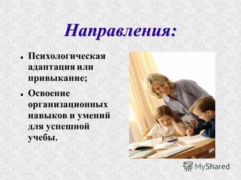 Направления: Психологическая адаптация или привыкание; Освоение организационных навыков и умений для успешной учебы.