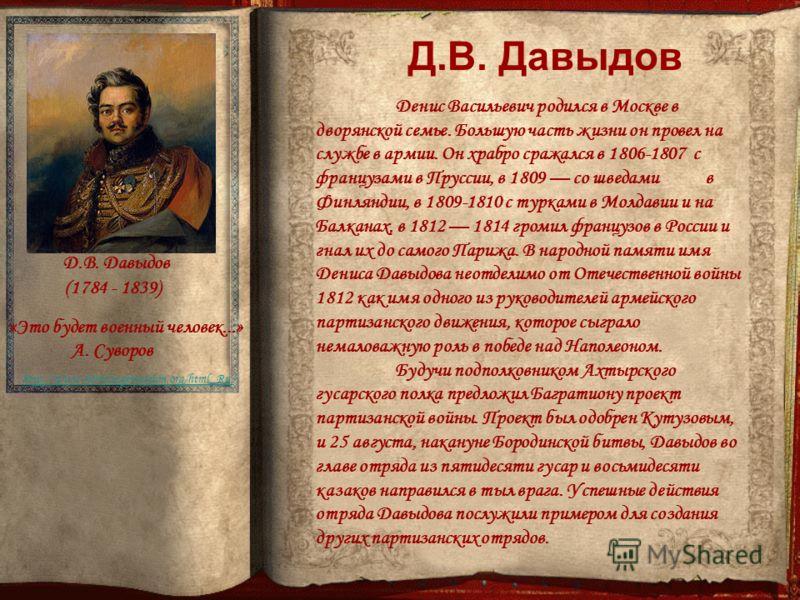 Д.В. Давыдов (1784 - 1839) http://www.hermitagemuseum.org/html_Ru/ Денис Васильевич родился в Москве в дворянской семье. Большую часть жизни он провел на службе в армии. Он храбро сражался в 1806-1807 с французами в Пруссии, в 1809 со шведами в Финля