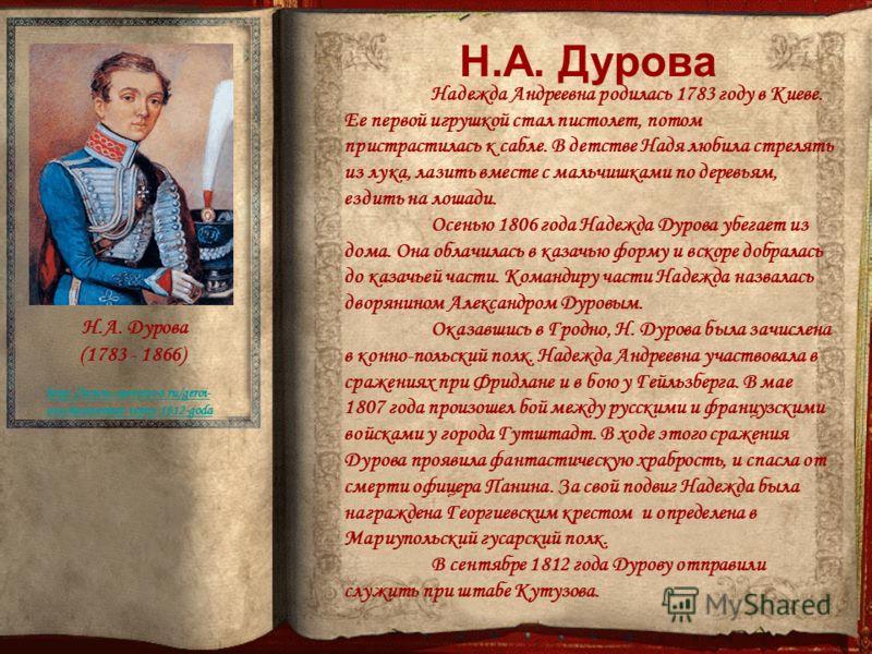 http://www.ote4estvo.ru/geroi- otechestvennoj-vojny-1812-goda Н.А. Дурова (1783 - 1866) Надежда Андреевна родилась 1783 году в Киеве. Ее первой игрушкой стал пистолет, потом пристрастилась к сабле. В детстве Надя любила стрелять из лука, лазить вмест
