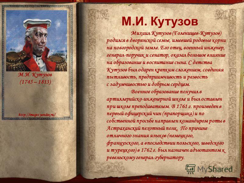 http://images.yandex.ru/ Михаил Кутузов (Голенищев-Кутузов) родился в дворянской семье, имевшей родовые корни на новгородской земле. Его отец, военный инженер, генерал-поручик и сенатор, оказал большое влияние на образование и воспитание сына. С детс