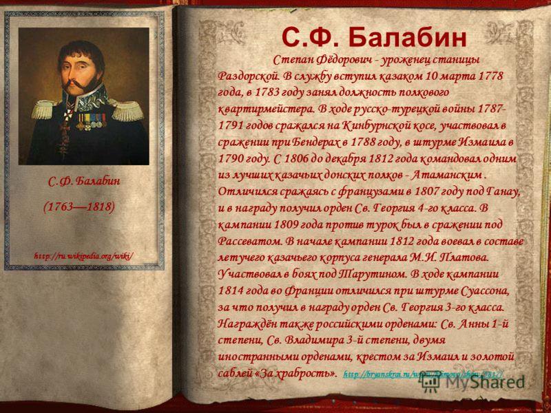 http://ru.wikipedia.org/wiki/ С.Ф. Балабин (17631818) Степан Фёдорович - уроженец станицы Раздорской. В службу вступил казаком 10 марта 1778 года, в 1783 году занял должность полкового квартирмейстера. В ходе русско-турецкой войны 1787- 1791 годов ср