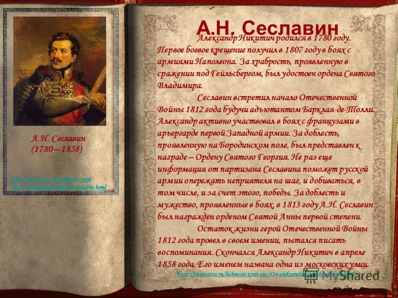 А.Н. Сеславин (1780 – 1858) http://ote4estvo.ru/lichnosti-xviii- xix/434-aleksandr-nikitich-seslavin.html Александр Никитич родился в 1780 году. Первое боевое крещение получил в 1807 году в боях с армиями Наполеона. За храбрость, проявленную в сражен