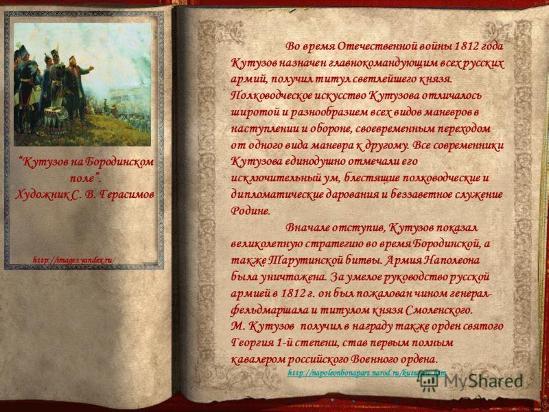 Во время Отечественной войны 1812 года Кутузов назначен главнокомандующим всех русских армий, получил титул светлейшего князя. Полководческое искусство Кутузова отличалось широтой и разнообразием всех видов маневров в наступлении и обороне, своевреме