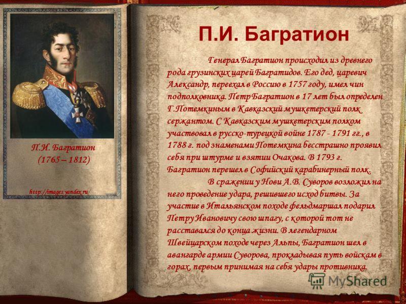 П.И. Багратион http://images.yandex.ru/ Генерал Багратион происходил из древнего рода грузинских царей Багратидов. Его дед, царевич Александр, переехал в Россию в 1757 году, имел чин подполковника. Петр Багратион в 17 лет был определен Г.Потемкиным в