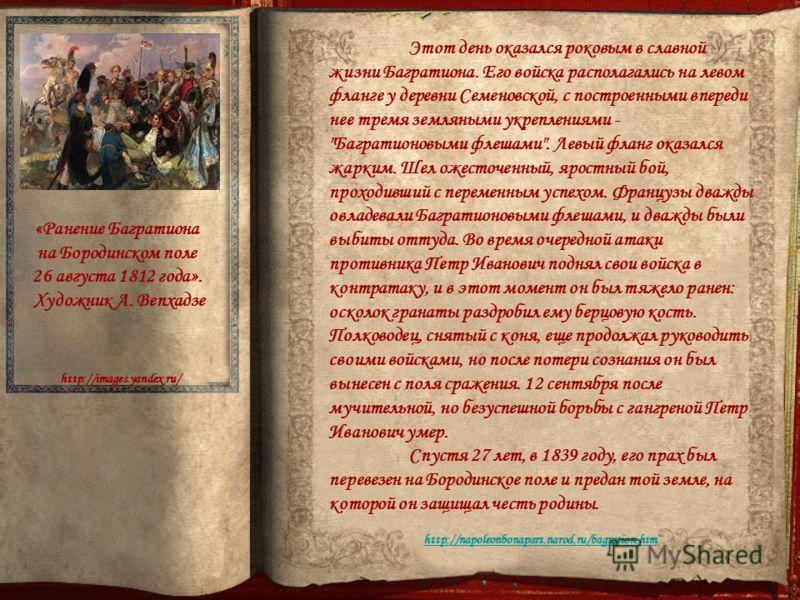 «Ранение Багратиона на Бородинском поле 26 августа 1812 года». Художник А. Вепхадзе http://images.yandex.ru/ Этот день оказался роковым в славной жизни Багратиона. Его войска располагались на левом фланге у деревни Семеновской, с построенными впереди