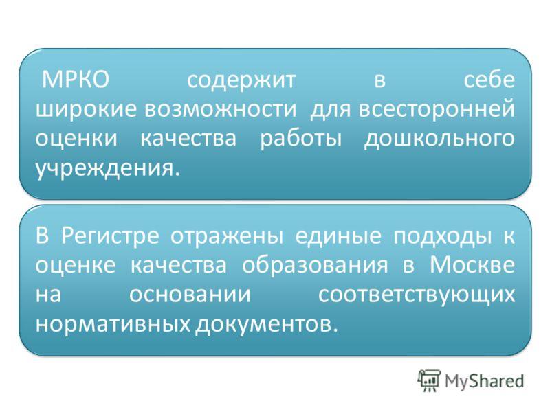 МРКО содержит в себе широкие возможности для всесторонней оценки качества работы дошкольного учреждения. В Регистре отражены единые подходы к оценке качества образования в Москве на основании соответствующих нормативных документов.