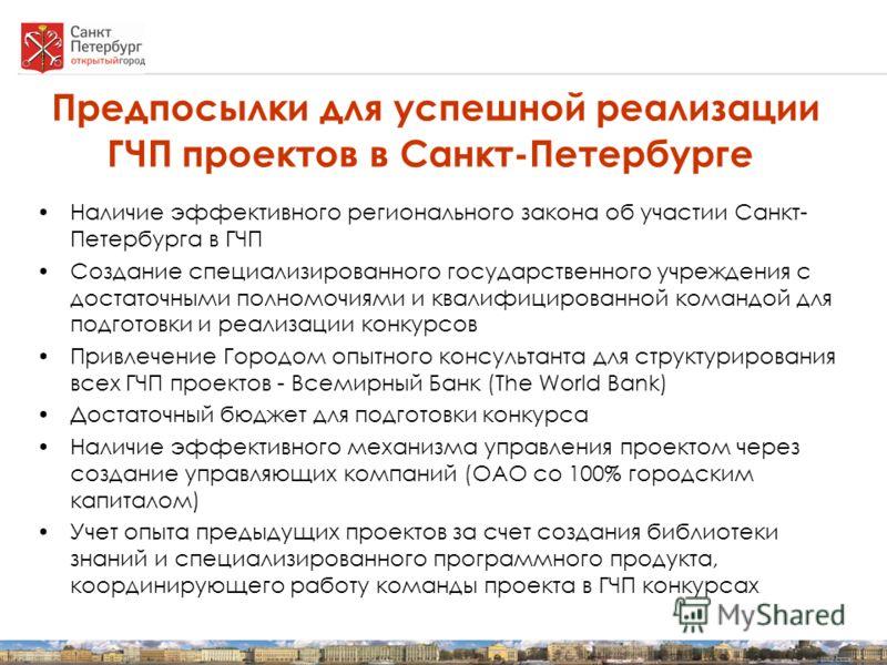 Предпосылки для успешной реализации ГЧП проектов в Санкт-Петербурге Наличие эффективного регионального закона об участии Санкт- Петербурга в ГЧП Создание специализированного государственного учреждения с достаточными полномочиями и квалифицированной