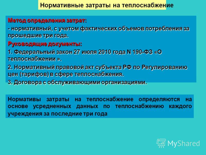 Метод определения затрат: - нормативный, с учетом фактических объемов потребления за прошедшие три года. Руководящие документы: 1. Федеральный закон 27 июля 2010 года N 190-ФЗ «О теплоснабжении ». 2. Нормативный правовой акт субъекта РФ по Регулирова