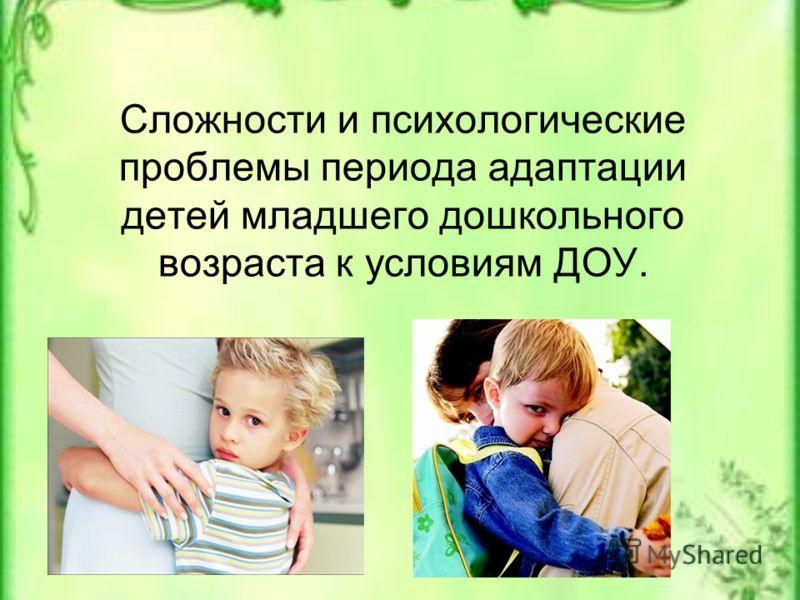 Сложности и психологические проблемы периода адаптации детей младшего дошкольного возраста к условиям ДОУ.