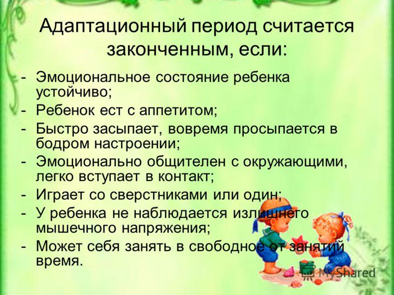 Адаптационный период считается законченным, если: -Эмоциональное состояние ребенка устойчиво; -Ребенок ест с аппетитом; -Быстро засыпает, вовремя просыпается в бодром настроении; -Эмоционально общителен с окружающими, легко вступает в контакт; -Играе
