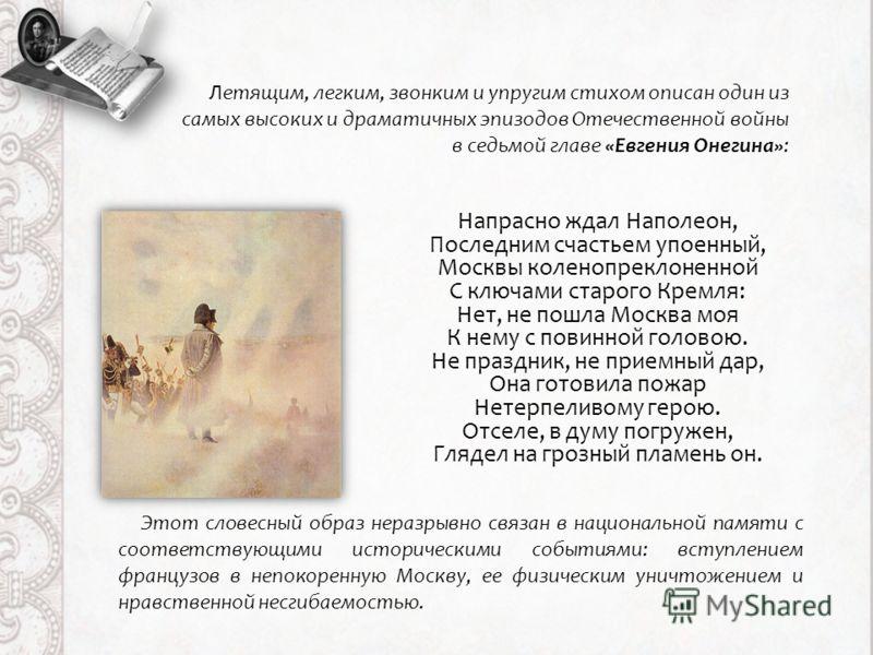 Напрасно ждал Наполеон, Последним счастьем упоенный, Москвы коленопреклоненной С ключами старого Кремля: Нет, не пошла Москва моя К нему с повинной головою. Не праздник, не приемный дар, Она готовила пожар Нетерпеливому герою. Отселе, в думу погружен