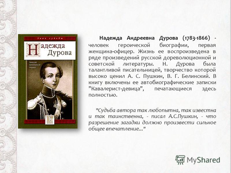 Надежда Андреевна Дурова (1783-1866) - человек героической биографии, первая женщина-офицер. Жизнь ее воспроизведена в ряде произведений русской дореволюционной и советской литературы. Н. Дурова была талантливой писательницей, творчество которой высо