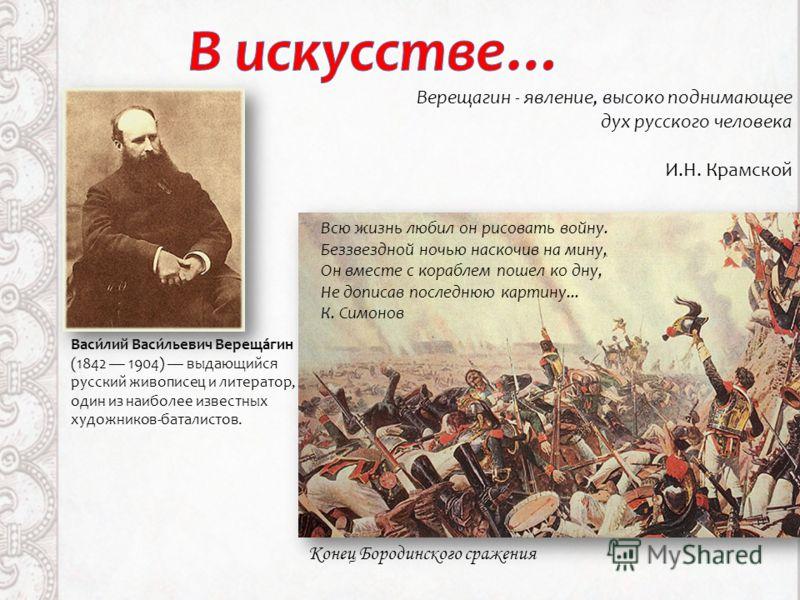 Васи́лий Васи́льевич Вереща́гин (1842 1904) выдающийся русский живописец и литератор, один из наиболее известных художников-баталистов. Верещагин - явление, высоко поднимающее дух русского человека И.Н. Крамской Всю жизнь любил он рисовать войну. Без