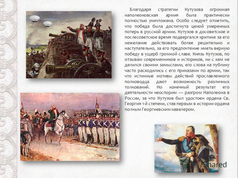 Благодаря стратегии Кутузова огромная наполеоновская армия была практически полностью уничтожена. Особо следует отметить, что победа была достигнута ценой умеренных потерь в русской армии. Кутузов в досоветское и послесоветское время подвергался крит
