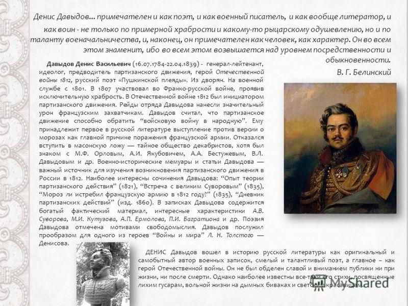 Денис Давыдов... примечателен и как поэт, и как военный писатель, и как вообще литератор, и как воин - не только по примерной храбрости и какому-то рыцарскому одушевлению, но и по таланту военачальничества, и, наконец, он примечателен как человек, ка