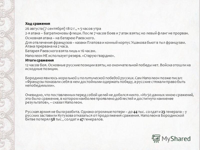 Ход сраженияХод сражения 26 августа (7 сентября) 1812 г., 5 часов утра 2-я атака – Багратионовы флеши. После 7 часов боев и 7 атак взяты; но левый фланг не прорван. Основная атака – на батарею Раевского. Для отвлечения французов – казаки Платова и ко