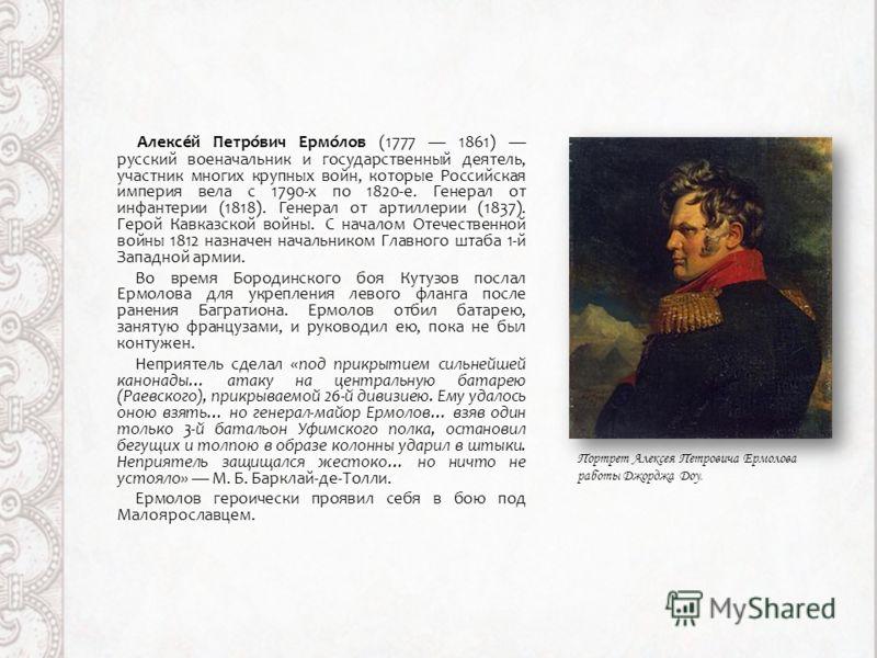 Алексе́й Петро́вич Ермо́лов (1777 1861) русский военачальник и государственный деятель, участник многих крупных войн, которые Российская империя вела с 1790-х по 1820-е. Генерал от инфантерии (1818). Генерал от артиллерии (1837). Герой Кавказской вой