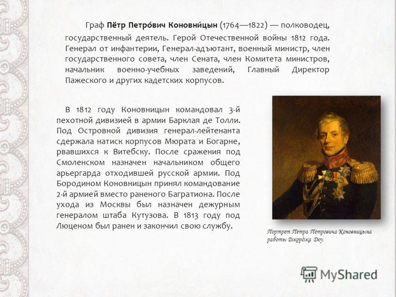 Граф Пётр Петро́вич Коновни́цын (17641822) полководец, государственный деятель. Герой Отечественной войны 1812 года. Генерал от инфантерии, Генерал-адъютант, военный министр, член государственного совета, член Сената, член Комитета министров, начальн