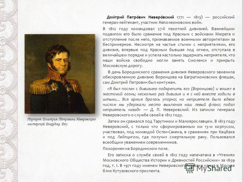 Дми́трий Петро́вич Неверо́вский 1771 1813) российский генерал-лейтенант, участник Наполеоновских войн. В 1812 году командовал 27-й пехотной дивизией. Важнейшим подвигом его было сражение под Красным с войсками Мюрата и отступление после него, признав