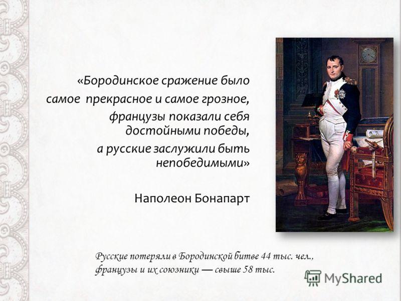 «Бородинское сражение было самое прекрасное и самое грозное, французы показали себя достойными победы, a русские заслужили быть непобедимыми» Наполеон Бонапарт Русские потеряли в Бородинской битве 44 тыс. чел., французы и их союзники свыше 58 тыс.
