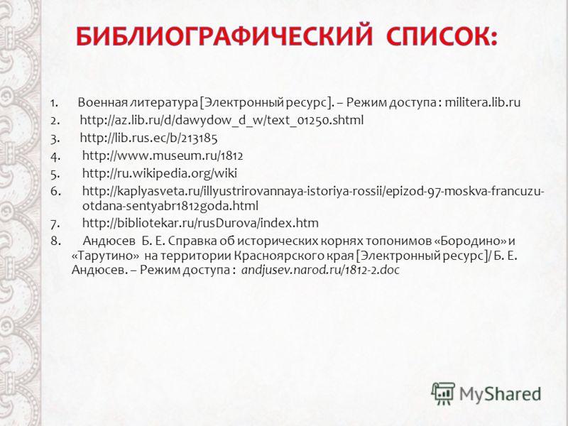 1. Военная литература [Электронный ресурс]. – Режим доступа : militera.lib.ru 2. http://az.lib.ru/d/dawydow_d_w/text_01250.shtml 3. http://lib.rus.ec/b/213185 4.http://www.museum.ru/1812 5.http://ru.wikipedia.org/wiki 6.http://kaplyasveta.ru/illyustr
