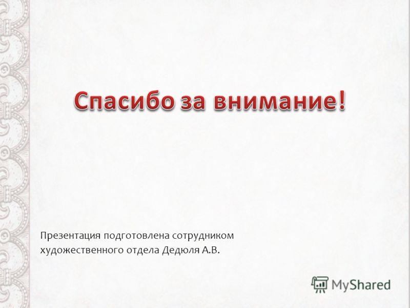 Презентация подготовлена сотрудником художественного отдела Дедюля А.В.