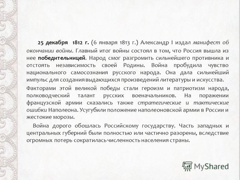 25 декабря 1812 г. (6 января 1813 г.) Александр I издал манифест об окончании войны. Главный итог войны состоял в том, что Россия вышла из нее победительницей. Народ смог разгромить сильнейшего противника и отстоять независимость своей Родины. Война