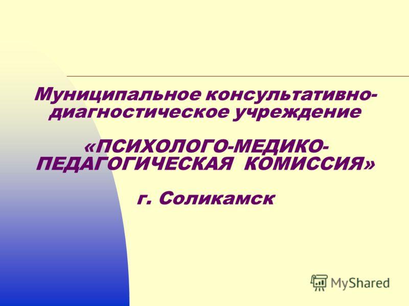 Муниципальное консультативно- диагностическое учреждение «ПСИХОЛОГО-МЕДИКО- ПЕДАГОГИЧЕСКАЯ КОМИССИЯ» г. Соликамск