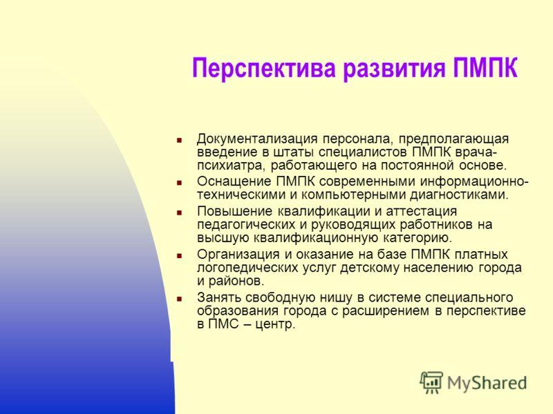 Перспектива развития ПМПК Документализация персонала, предполагающая введение в штаты специалистов ПМПК врача- психиатра, работающего на постоянной основе. Оснащение ПМПК современными информационно- техническими и компьютерными диагностиками. Повышен