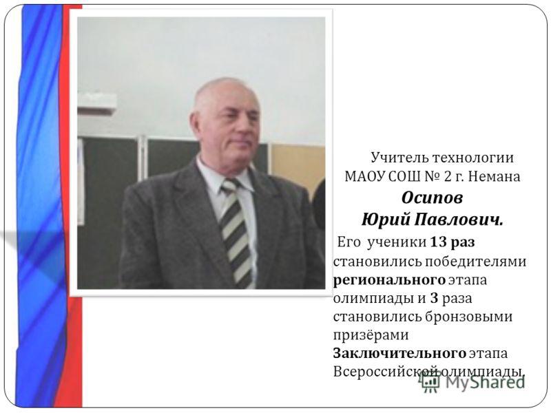 Учитель технологии МАОУ СОШ 2 г. Немана Осипов Юрий Павлович. Его ученики 13 раз становились победителями регионального этапа олимпиады и 3 раза становились бронзовыми призёрами Заключительного этапа Всероссийской олимпиады.