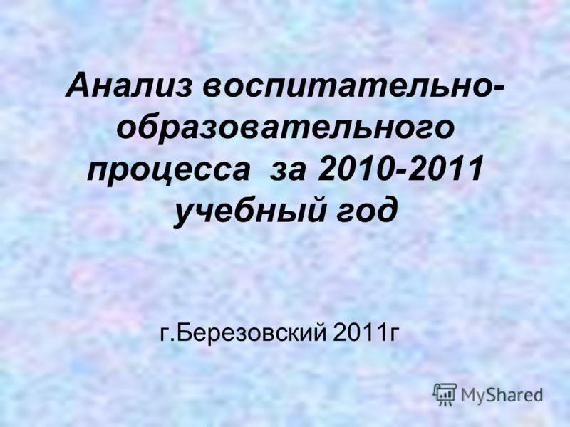 Анализ воспитательно- образовательного процесса за 2010-2011 учебный год г.Березовский 2011г