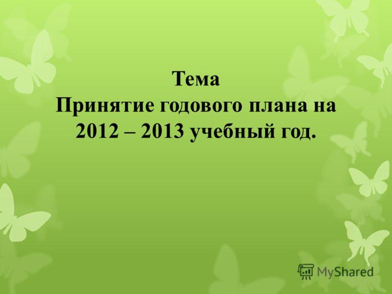 Тема Принятие годового плана на 2012 – 2013 учебный год.