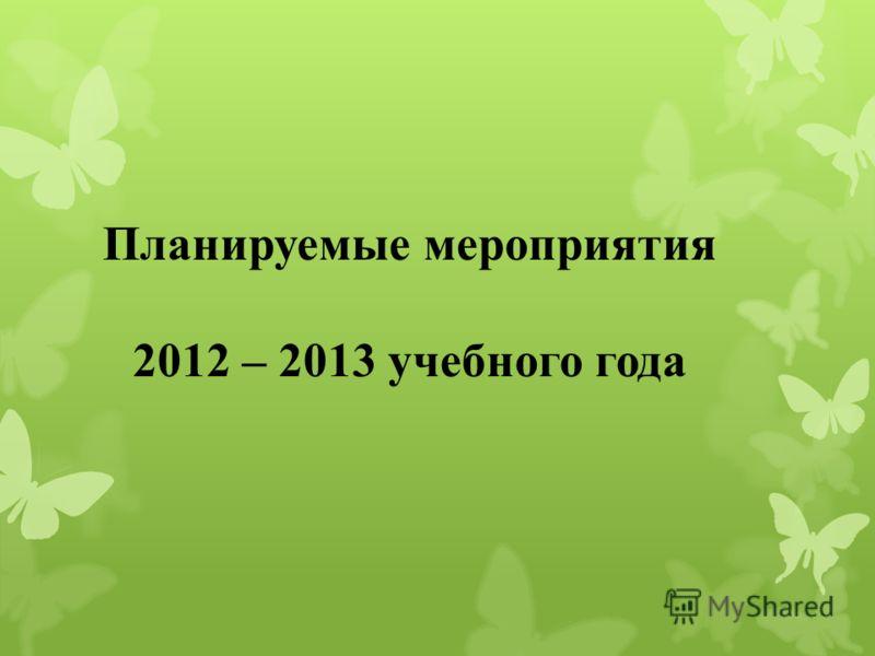 Планируемые мероприятия 2012 – 2013 учебного года