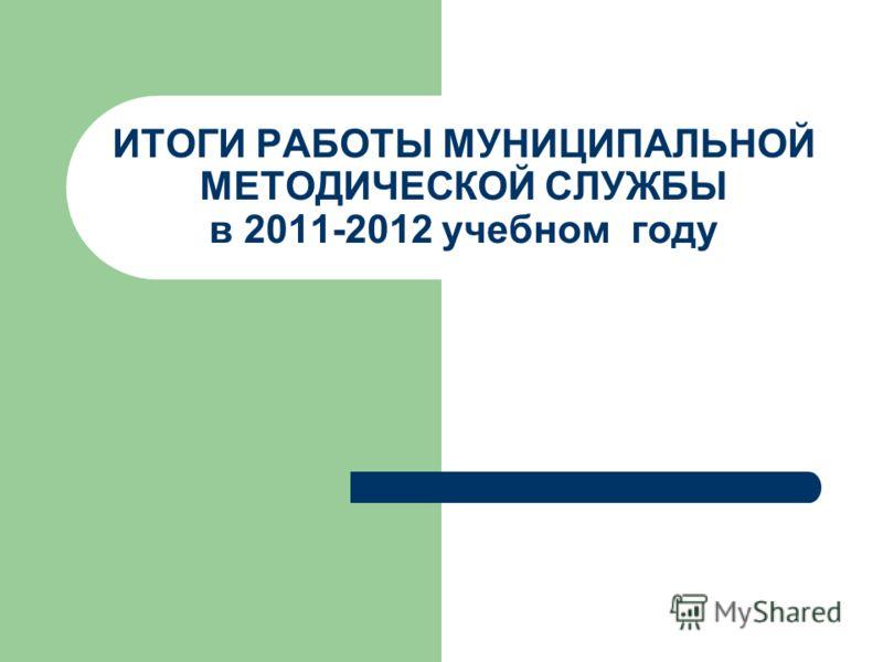 ИТОГИ РАБОТЫ МУНИЦИПАЛЬНОЙ МЕТОДИЧЕСКОЙ СЛУЖБЫ в 2011-2012 учебном году