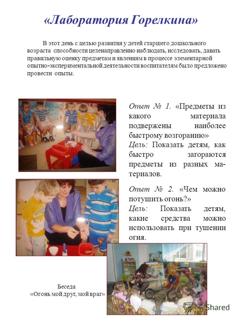 «Лаборатория Горелкина» В этот день с целью развития у детей старшего дошкольного возраста способности целенаправленно наблюдать, исследовать, давать правильную оценку предметам и явлениям в процессе элементарной опытно-экспериментальной деятельности