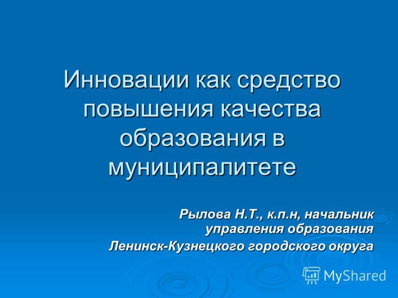 Инновации как средство повышения качества образования в муниципалитете Рылова Н.Т., к.п.н, начальник управления образования Ленинск-Кузнецкого городского округа