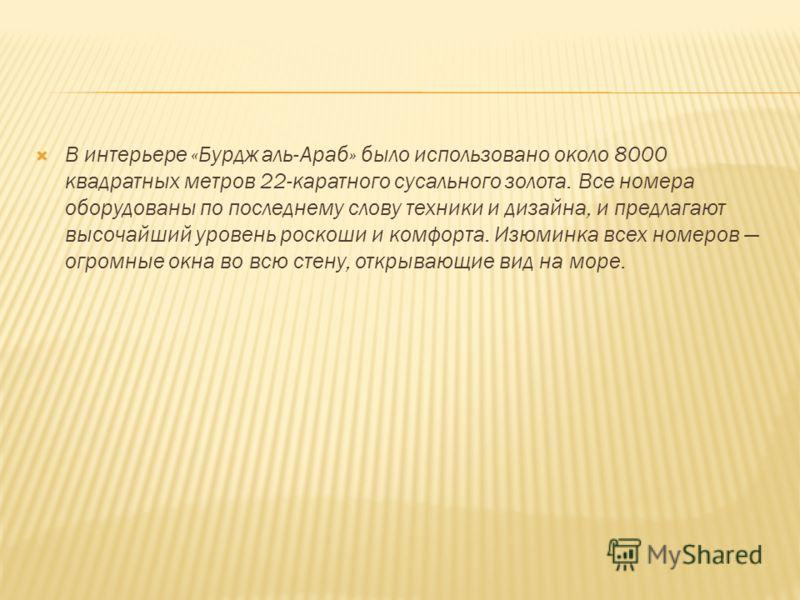 В интерьере «Бурдж аль-Араб» было использовано около 8000 квадратных метров 22-каратного сусального золота. Все номера оборудованы по последнему слову техники и дизайна, и предлагают высочайший уровень роскоши и комфорта. Изюминка всех номеров огромн