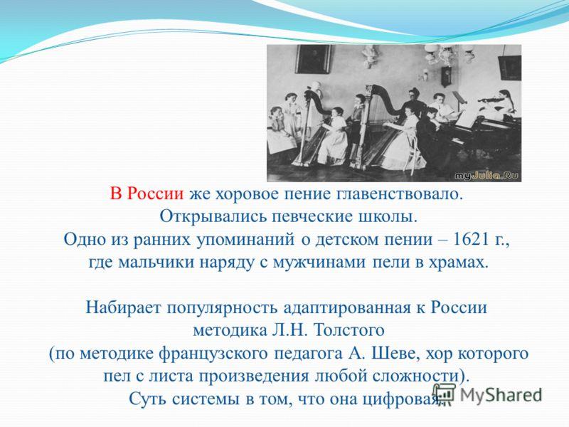 В России же хоровое пение главенствовало. Открывались певческие школы. Одно из ранних упоминаний о детском пении – 1621 г., где мальчики наряду с мужчинами пели в храмах. Набирает популярность адаптированная к России методика Л.Н. Толстого (по методи