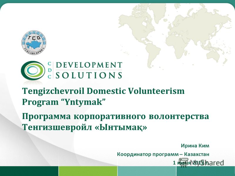 Tengizchevroil Domestic Volunteerism Program Yntymak Программа корпоративного волонтерства Тенгизшевройл «Ынтымақ» Ирина Ким Координатор программ – Казахстан 1 июня 2012 г.