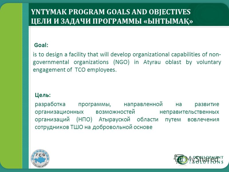 YNTYMAK PROGRAM GOALS AND OBJECTIVES ЦЕЛИ И ЗАДАЧИ ПРОГРАММЫ «ЫНТЫМАҚ» Goal: is to design a facility that will develop organizational capabilities of non- governmental organizations (NGO) in Atyrau oblast by voluntary engagement of TCO employees. Цел
