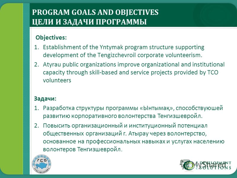 PROGRAM GOALS AND OBJECTIVES ЦЕЛИ И ЗАДАЧИ ПРОГРАММЫ Objectives: 1.Establishment of the Yntymak program structure supporting development of the Tengizchevroil corporate volunteerism. 2.Atyrau public organizations improve organizational and institutio