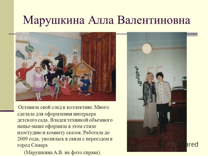 Марушкина Алла Валентиновна Оставила свой след в коллективе. Много сделала для оформления интерьера детского сада. Владея техникой объемного папье-маше оформила в этом стиле изостудию и комнату сказок. Работала до 2009 года, уволилась в связи с перее