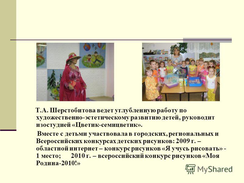 Т.А. Шерстобитова ведет углубленную работу по художественно-эстетическому развитию детей, руководит изостудией «Цветик-семицветик». Вместе с детьми участвовала в городских, региональных и Всероссийских конкурсах детских рисунков: 2009 г. – областной