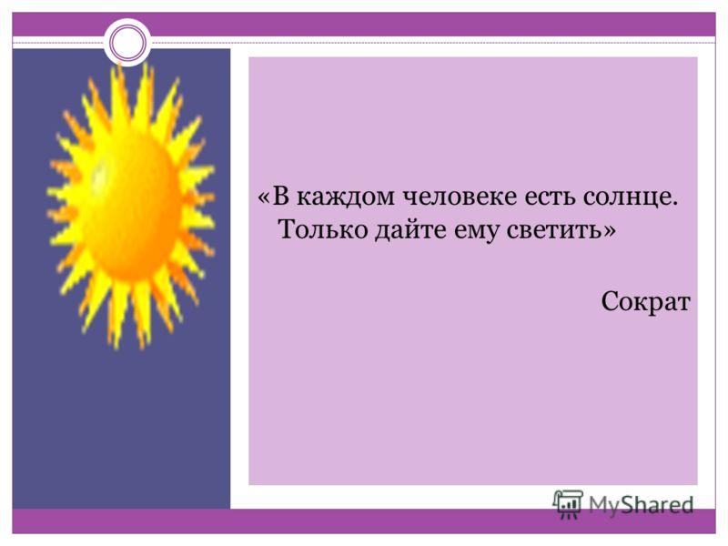 «В каждом человеке есть солнце. Только дайте ему светить» Сократ